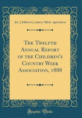 The Twelfth Annual Report of the Children's Country Week Association, 1888 (Classic Reprint)