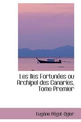 Les Iles Fortunees Ou Archipel Des Canaries, Tome Premier