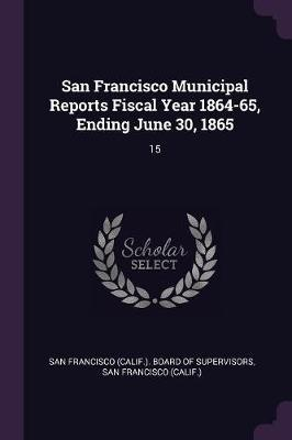 San Francisco Municipal Reports Fiscal Year 1864-65, Ending June 30, 1865