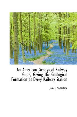 An American Geoogical Railway Gude, Giving the Geological Formation at Every Railway Station