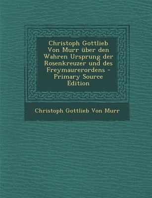 Christoph Gottlieb Von Murr Uber Den Wahren Ursprung Der Rosenkreuzer Und Des Freymaurerordens