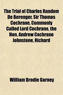 The Trial of Charles Random de Berenger, Sir Thomas Cochrane, Commonly Called Lord Cochrane, the Hon. Andrew Cochrane Johnstone, Richard
