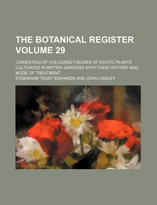 The Botanical Register Volume 29; Consisting of Coloured Figures of Exotic Plants Cultivated in British Gardens with Their History and Mode of Treatment