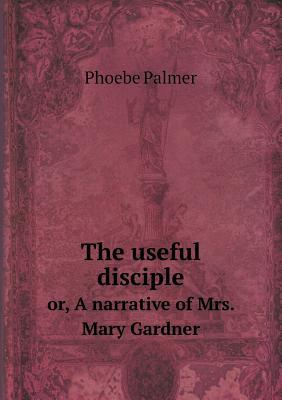 The Useful Disciple Or, a Narrative of Mrs. Mary Gardner