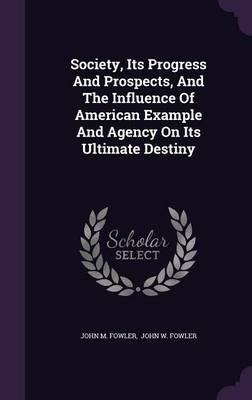 Society, Its Progress and Prospects, and the Influence of American Example and Agency on Its Ultimate Destiny