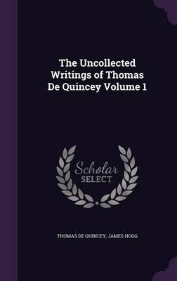 The Uncollected Writings of Thomas de Quincey Volume 1