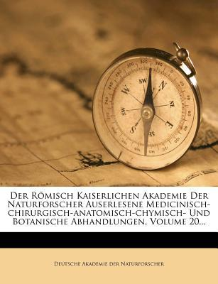 Der Römisch Kaiserlichen Akademie Der Naturforscher Auserlesene Medicinisch-chirurgisch-anatomisch-chymisch- Und Botanische Abhandlungen, Volume 20...