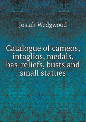 Catalogue of Cameos, Intaglios, Medals, Bas-Reliefs, Busts and Small Statues