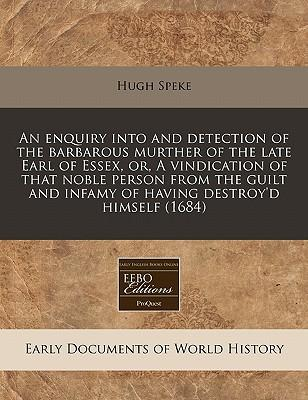 An Enquiry Into and Detection of the Barbarous Murther of the Late Earl of Essex, Or, a Vindication of That Noble Person from the Guilt and Infamy of Having Destroy'd Himself (1684)