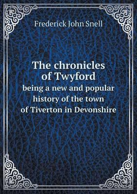 The Chronicles of Twyford Being a New and Popular History of the Town of Tiverton in Devonshire