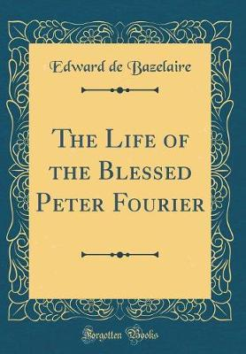 The Life of the Blessed Peter Fourier (Classic Reprint)