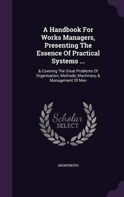 A Handbook for Works Managers, Presenting the Essence of Practical Systems .