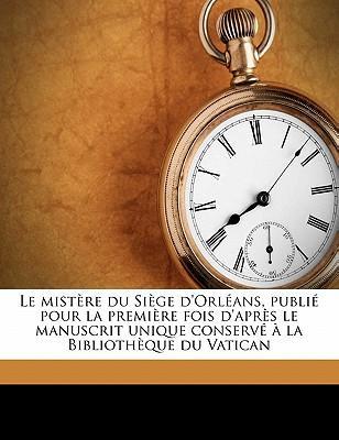Le Mistere Du Siege D'Orleans, Publie Pour La Premiere Fois D'Apres Le Manuscrit Unique Conserve a la Bibliotheque Du Vatican