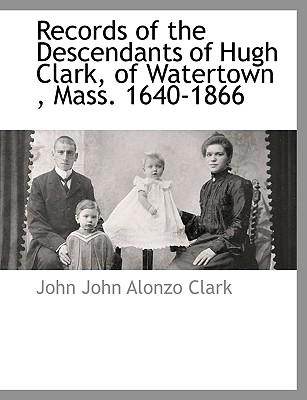 Records of the Descendants of Hugh Clark, of Watertown, Mass. 1640-1866