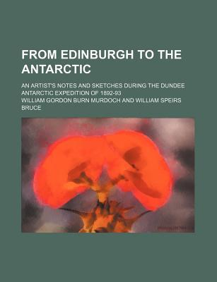 From Edinburgh to the Antarctic; An Artist's Notes and Sketches During the Dundee Antarctic Expedition of 1892-93