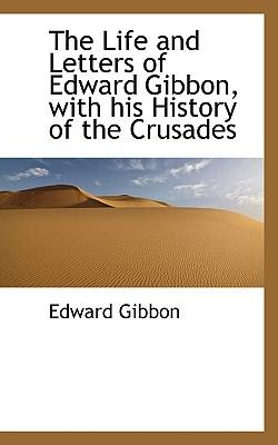 The Life and Letters of Edward Gibbon, with His History of the Crusades