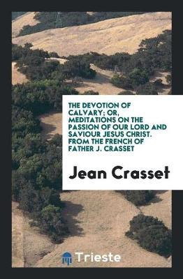 The Devotion of Calvary; Or, Meditations on the Passion of Our Lord and Saviour Jesus Christ. From the French of Father J. Crasset