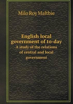 English Local Government of To-Day a Study of the Relations of Central and Local Government