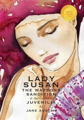 Lady Susan, The Watsons, Sandition, and the Complete Juvenilia (1000 Copy Limited Edition)