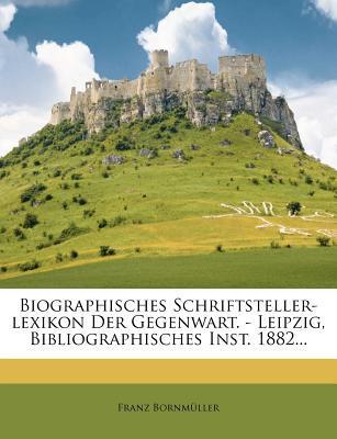 Biographisches Schriftsteller-Lexikon Der Gegenwart. - Leipzig, Bibliographisches Inst. 1882...