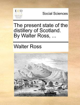 The Present State of the Distillery of Scotland. by Walter Ross.