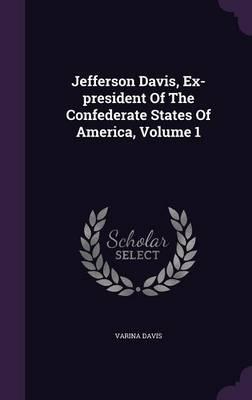 Jefferson Davis, Ex-President of the Confederate States of America, Volume 1