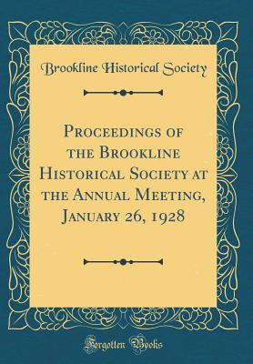 Proceedings of the Brookline Historical Society at the Annual Meeting, January 26, 1928 (Classic Reprint)