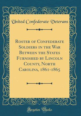 Roster of Confederate Soldiers in the War Between the States Furnished by Lincoln County, North Carolina, 1861-1865 (Classic Reprint)