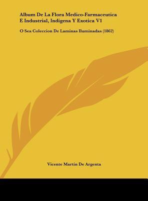 Album de La Flora Medico-Farmaceutica E Industrial, Indigena y Exotica V1