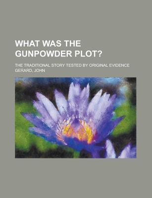 What Was the Gunpowder Plot?; The Traditional Story Tested by Original Evidence
