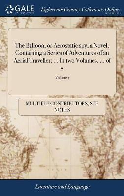 The Balloon, or Aerostatic Spy, a Novel, Containing a Series of Adventures of an Aerial Traveller; ... in Two Volumes. ... of 2; Volume 1