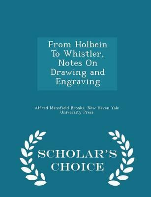 From Holbein to Whistler, Notes on Drawing and Engraving - Scholar's Choice Edition