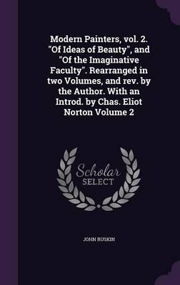 Modern Painters, Vol. 2. of Ideas of Beauty, and of the Imaginative Faculty. Rearranged in Two Volumes, and Rev. by the Author. with an Introd. by Chas. Eliot Norton; Volume 2