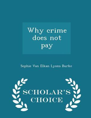 Why Crime Does Not Pay - Scholar's Choice Edition