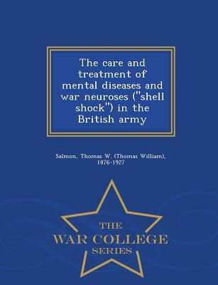 The Care and Treatment of Mental Diseases and War Neuroses (Shell Shock) in the British Army - War College Series