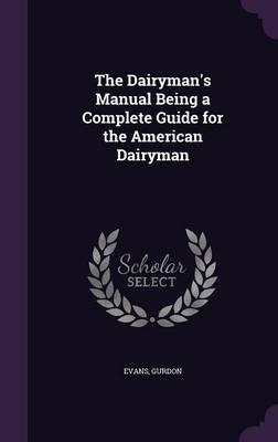 The Dairyman's Manual Being a Complete Guide for the American Dairyman