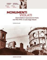 Monumenti violati. Danni bellici e riparazioni in Italia nel 1943-1945. Il ruolo degli alleati