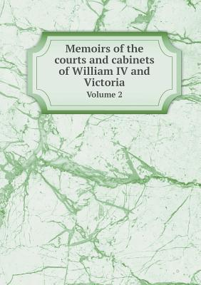 Memoirs of the Courts and Cabinets of William IV and Victoria Volume 2