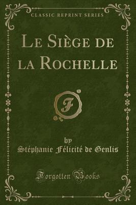 Le Siège de la Rochelle (Classic Reprint)