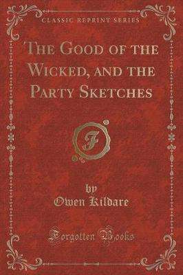 The Good of the Wicked, and the Party Sketches (Classic Reprint)