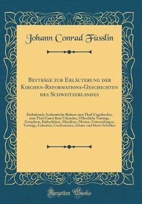 Beyträge zur Erläuterung der Kirchen-Reformations-Geschichten des Schweitzerlandes