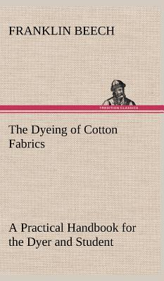 The Dyeing of Cotton Fabrics A Practical Handbook for the Dyer and Student