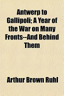 Antwerp to Gallipoli; A Year of the War on Many Fronts--And Behind Them