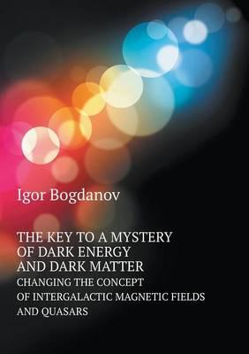 The Key to a Mystery of Dark Energy and Dark Matter Changing the Concept of Intergalactic Magnetic Fields and Quasars