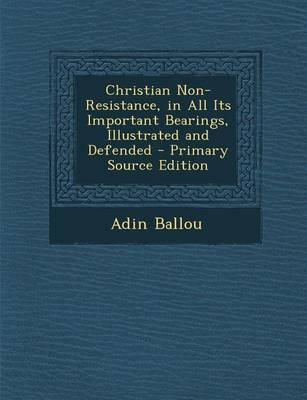 Christian Non-Resistance, in All Its Important Bearings, Illustrated and Defended - Primary Source Edition