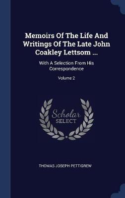 Memoirs of the Life and Writings of the Late John Coakley Lettsom ...