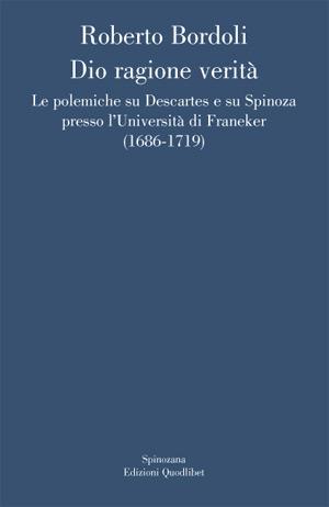 Dio ragione verità. Le polemiche su Descartes e su Spinoza presso l'università di Franeker (1686-1719)