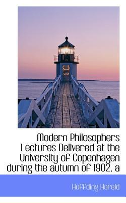 A Modern Philosophers Lectures Delivered at the University of Copenhagen During the Autumn of 1902
