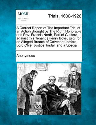 A Correct Report of the Important Trial of an Action Brought by the Right Honorable and REV. Francis North, Earl of Guilford, Against (His Tenant, ) ... Lord Chief Justice Tindal, and a Special...