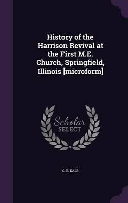 History of the Harrison Revival at the First M.E. Church, Springfield, Illinois [Microform]
